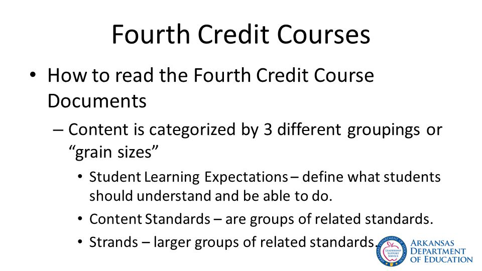 Fourth Credit Courses How to read the Fourth Credit Course Documents – Content is categorized by 3 different groupings or grain sizes Student Learning Expectations – define what students should understand and be able to do.