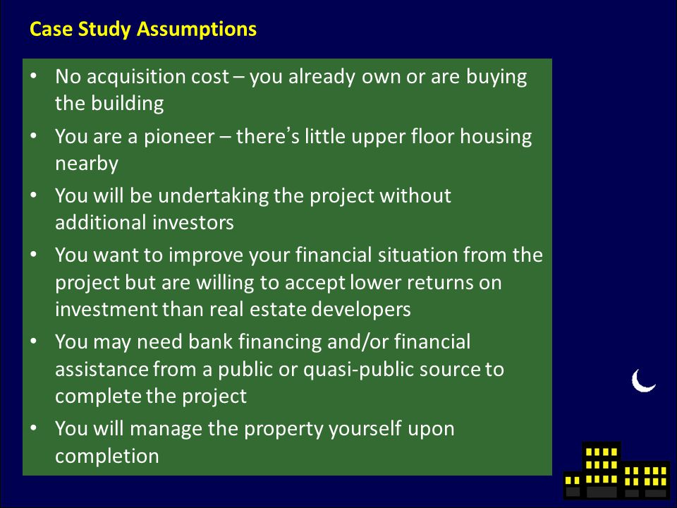 No acquisition cost – you already own or are buying the building You are a pioneer – there's little upper floor housing nearby You will be undertaking the project without additional investors You want to improve your financial situation from the project but are willing to accept lower returns on investment than real estate developers You may need bank financing and/or financial assistance from a public or quasi-public source to complete the project You will manage the property yourself upon completion Case Study Assumptions