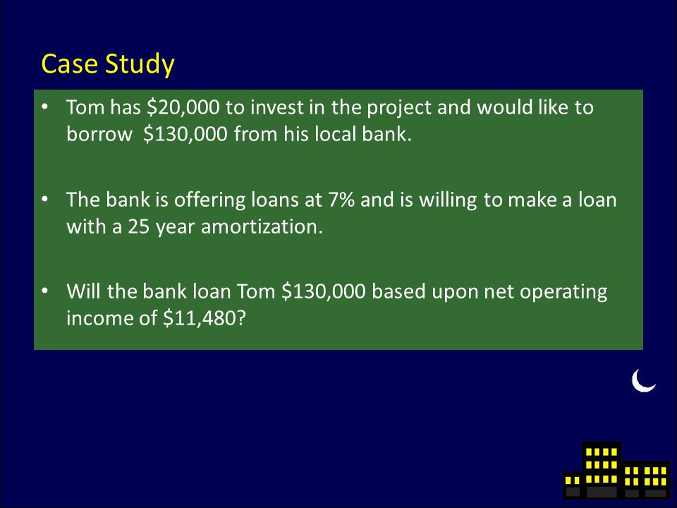 Case Study Tom has $20,000 to invest in the project and would like to borrow $130,000 from his local bank.