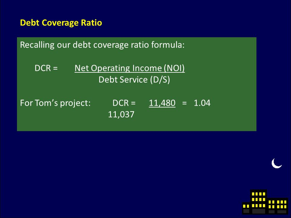 Debt Coverage Ratio Recalling our debt coverage ratio formula: DCR = Net Operating Income (NOI) Debt Service (D/S) For Tom's project: DCR = 11,480 = 1.04 11,037