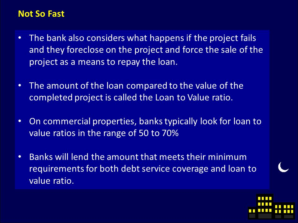 Not So Fast The bank also considers what happens if the project fails and they foreclose on the project and force the sale of the project as a means to repay the loan.