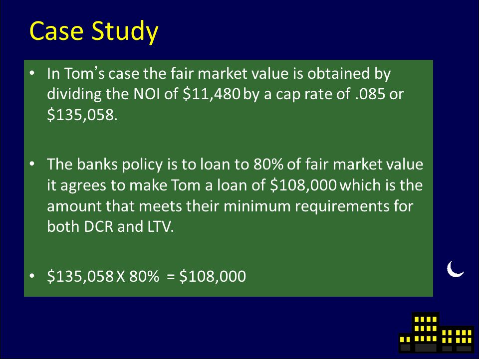 Case Study In Tom's case the fair market value is obtained by dividing the NOI of $11,480 by a cap rate of.085 or $135,058.