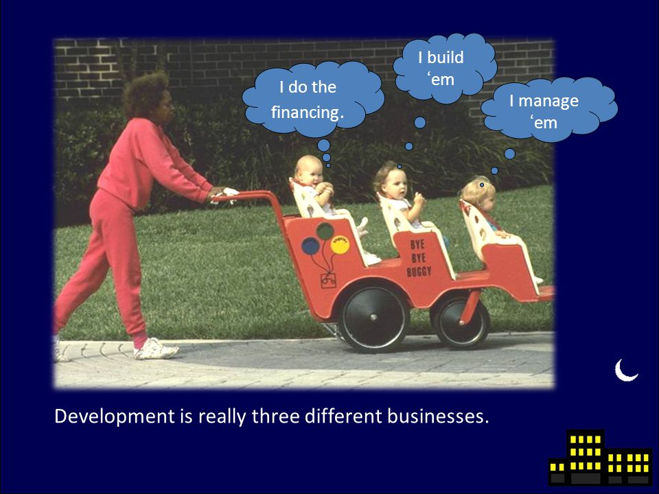 Development is really three different businesses. I do the financing. I build 'em I manage 'em