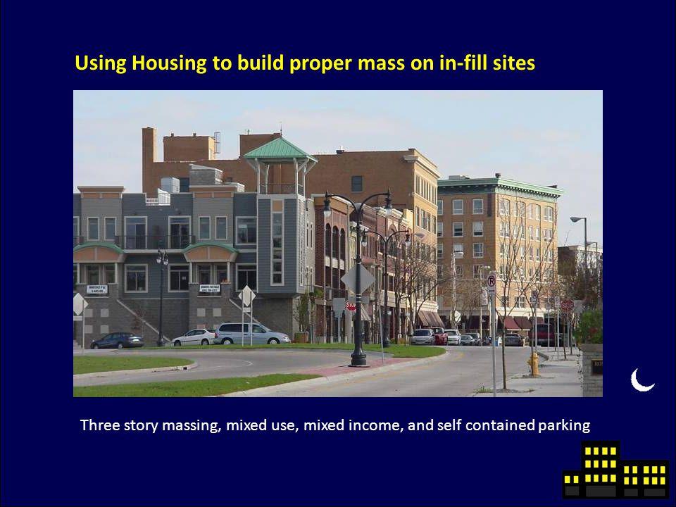 Using Housing to build proper mass on in-fill sites Three story massing, mixed use, mixed income, and self contained parking