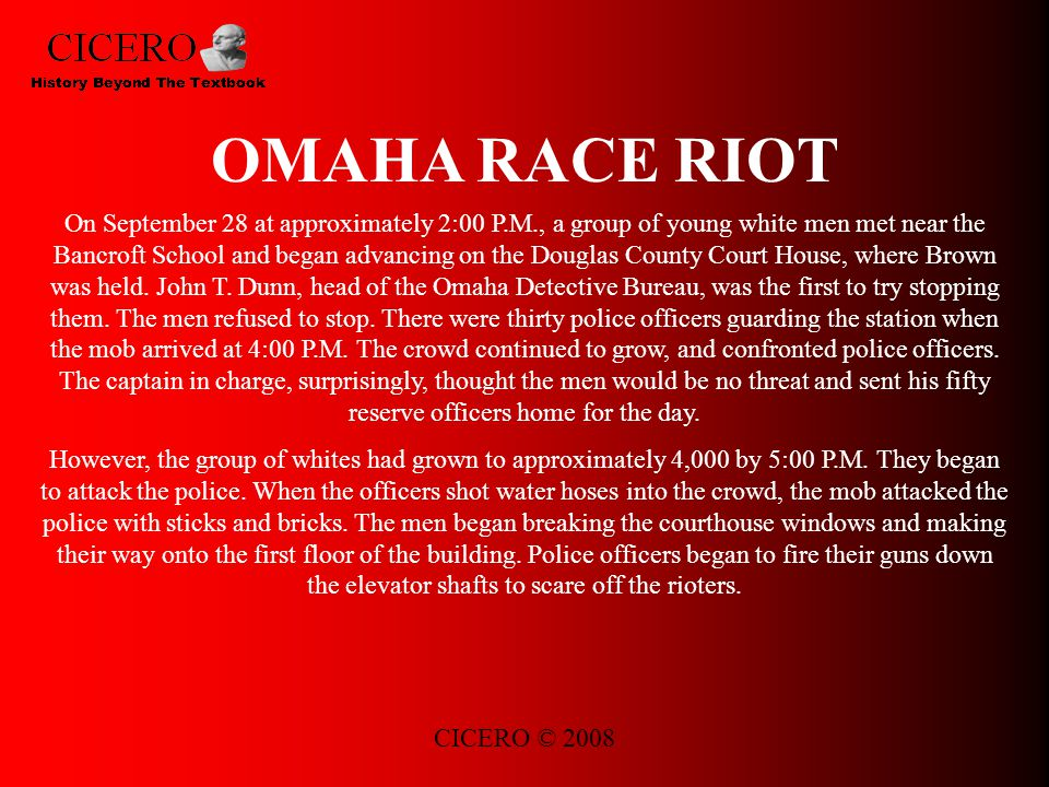 CICERO © 2008 OMAHA RACE RIOT On September 28 at approximately 2:00 P.M., a group of young white men met near the Bancroft School and began advancing on the Douglas County Court House, where Brown was held.