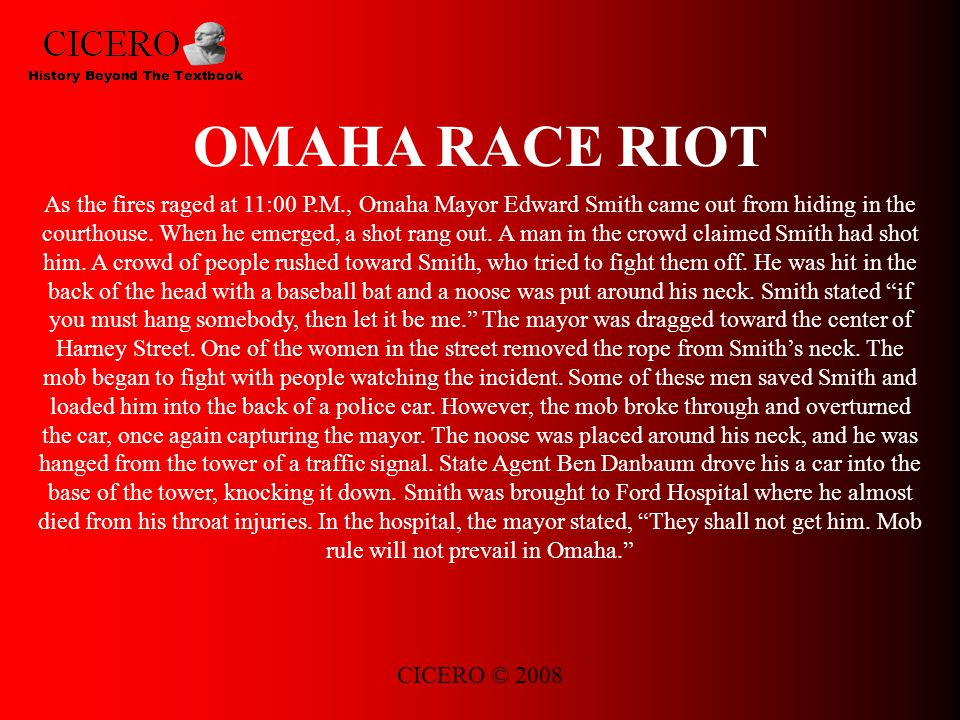 CICERO © 2008 OMAHA RACE RIOT As the fires raged at 11:00 P.M., Omaha Mayor Edward Smith came out from hiding in the courthouse.
