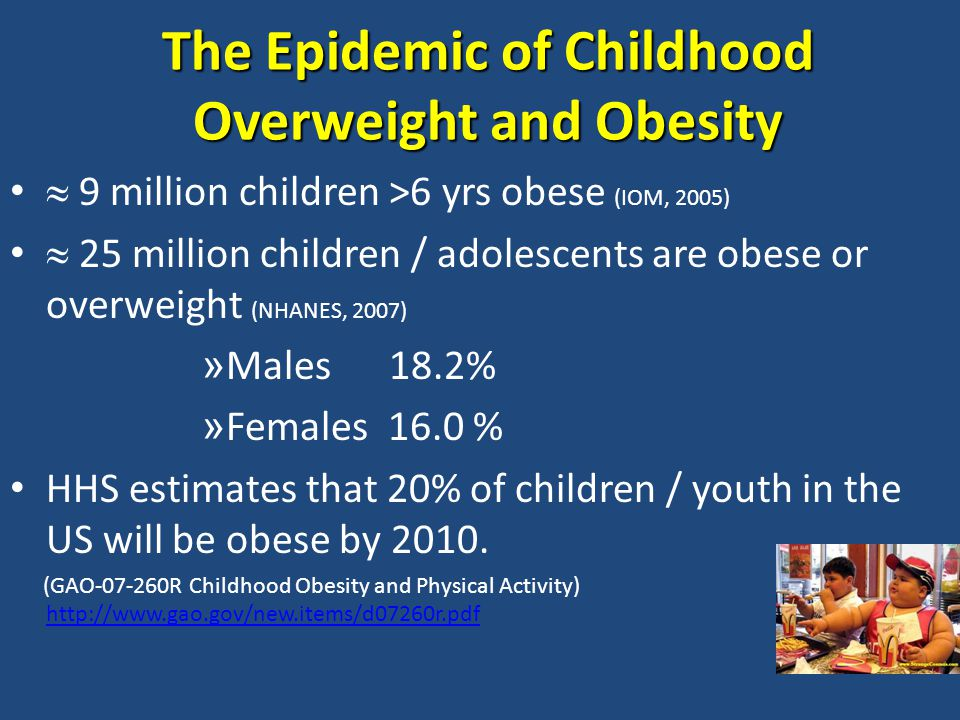  9 million children >6 yrs obese (IOM, 2005)  25 million children / adolescents are obese or overweight (NHANES, 2007) » Males 18.2% » Females 16.0 % HHS estimates that 20% of children / youth in the US will be obese by 2010.