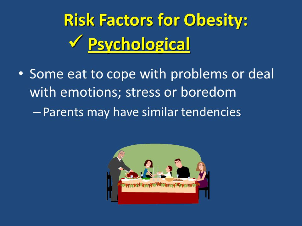 Some eat to cope with problems or deal with emotions; stress or boredom – Parents may have similar tendencies Risk Factors for Obesity: Psychological