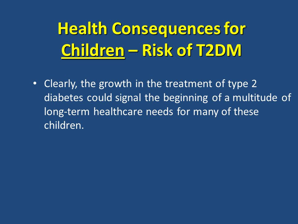 Health Consequences for Children – Risk of T2DM Clearly, the growth in the treatment of type 2 diabetes could signal the beginning of a multitude of long-term healthcare needs for many of these children.