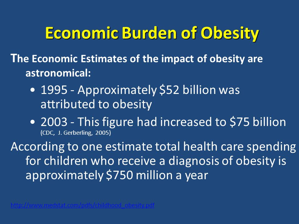 Economic Burden of Obesity T he Economic Estimates of the impact of obesity are astronomical: 1995 - Approximately $52 billion was attributed to obesity 2003 - This figure had increased to $75 billion (CDC, J.