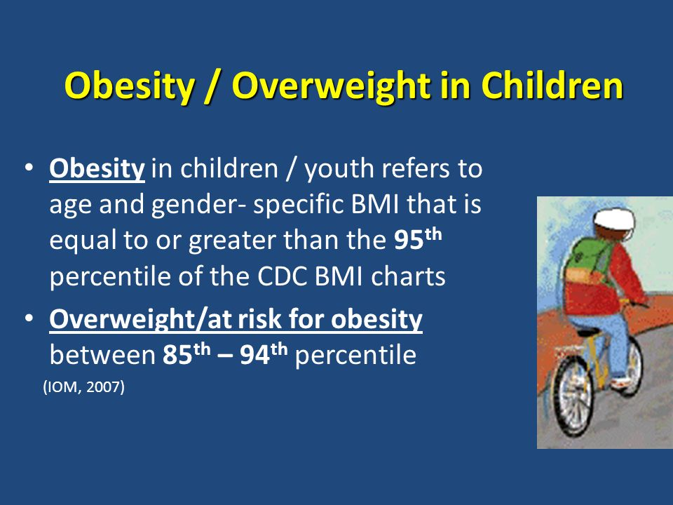 Obesity / Overweight in Children Obesity / Overweight in Children Obesity in children / youth refers to age and gender- specific BMI that is equal to or greater than the 95 th percentile of the CDC BMI charts Overweight/at risk for obesity between 85 th – 94 th percentile (IOM, 2007)