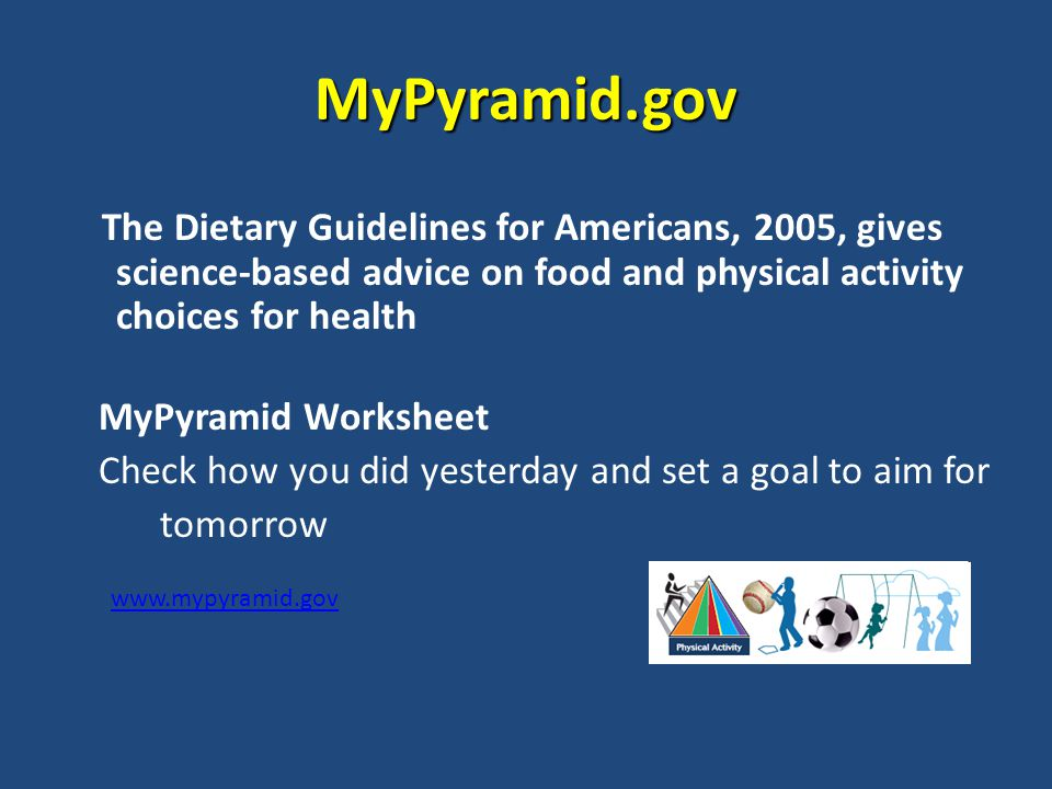 MyPyramid.gov The Dietary Guidelines for Americans, 2005, gives science-based advice on food and physical activity choices for health MyPyramid Worksheet Check how you did yesterday and set a goal to aim for tomorrow www.mypyramid.gov