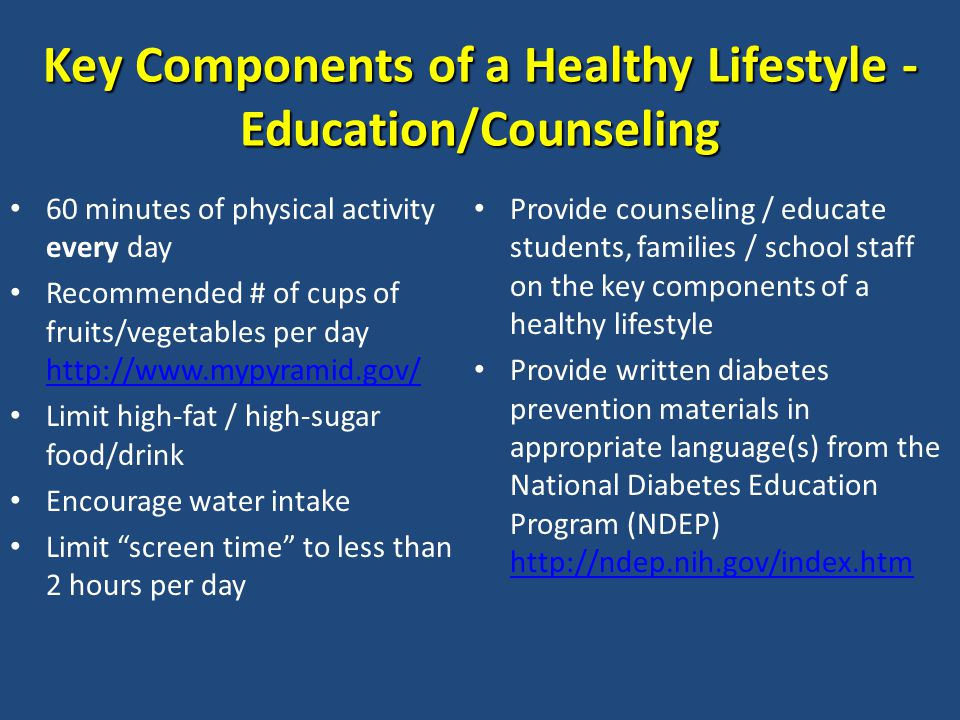 Key Components of a Healthy Lifestyle - Education/Counseling 60 minutes of physical activity every day Recommended # of cups of fruits/vegetables per day http://www.mypyramid.gov/ http://www.mypyramid.gov/ Limit high-fat / high-sugar food/drink Encourage water intake Limit screen time to less than 2 hours per day Provide counseling / educate students, families / school staff on the key components of a healthy lifestyle Provide written diabetes prevention materials in appropriate language(s) from the National Diabetes Education Program (NDEP) http://ndep.nih.gov/index.htm http://ndep.nih.gov/index.htm