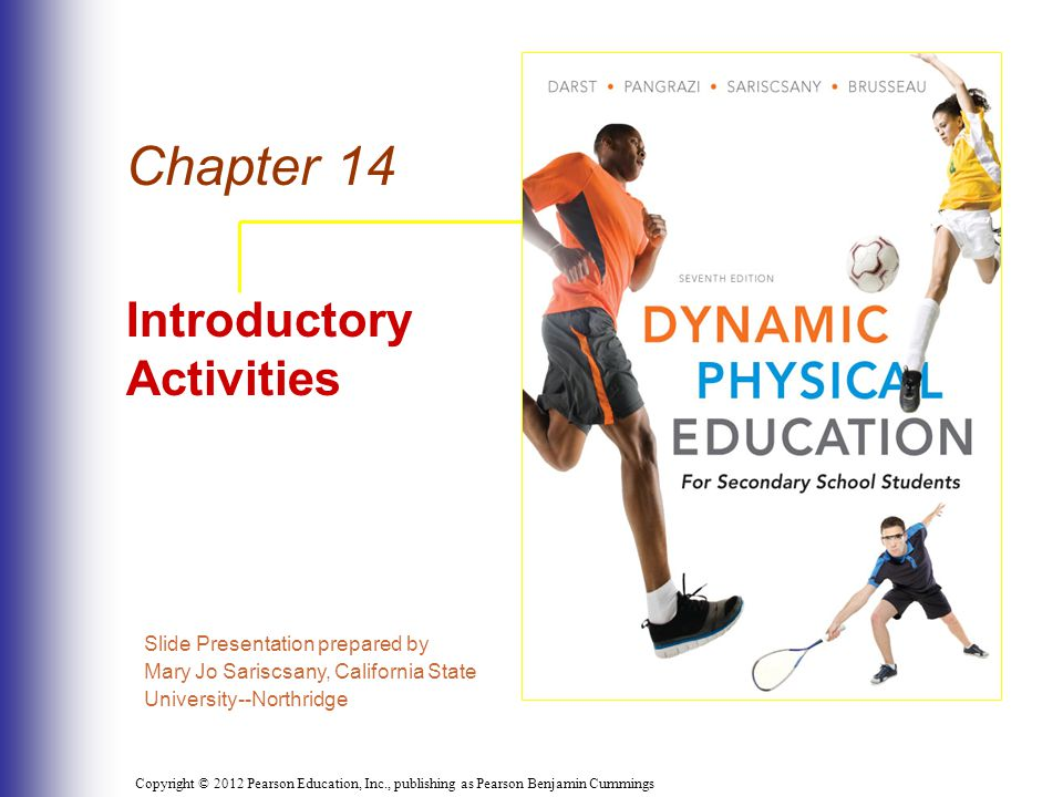 Copyright © 2012 Pearson Education, Inc., publishing as Pearson Benjamin Cummings Summary Inclusion in daily activities Variety of ideas Purpose of introductory activities Introductory activities serve as lead-up to activities pursued for a lifetime Vigorous and emphasis on large muscle groups