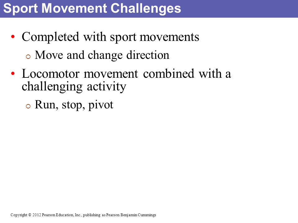 Copyright © 2012 Pearson Education, Inc., publishing as Pearson Benjamin Cummings Individual Activities Number challenges Four corners Gauntlet run Rubber band Rope jumping Ball activities Beanbag touch and go Vanishing beanbags Hoops and plyometrics Musical hoops Animal walks and sport movements