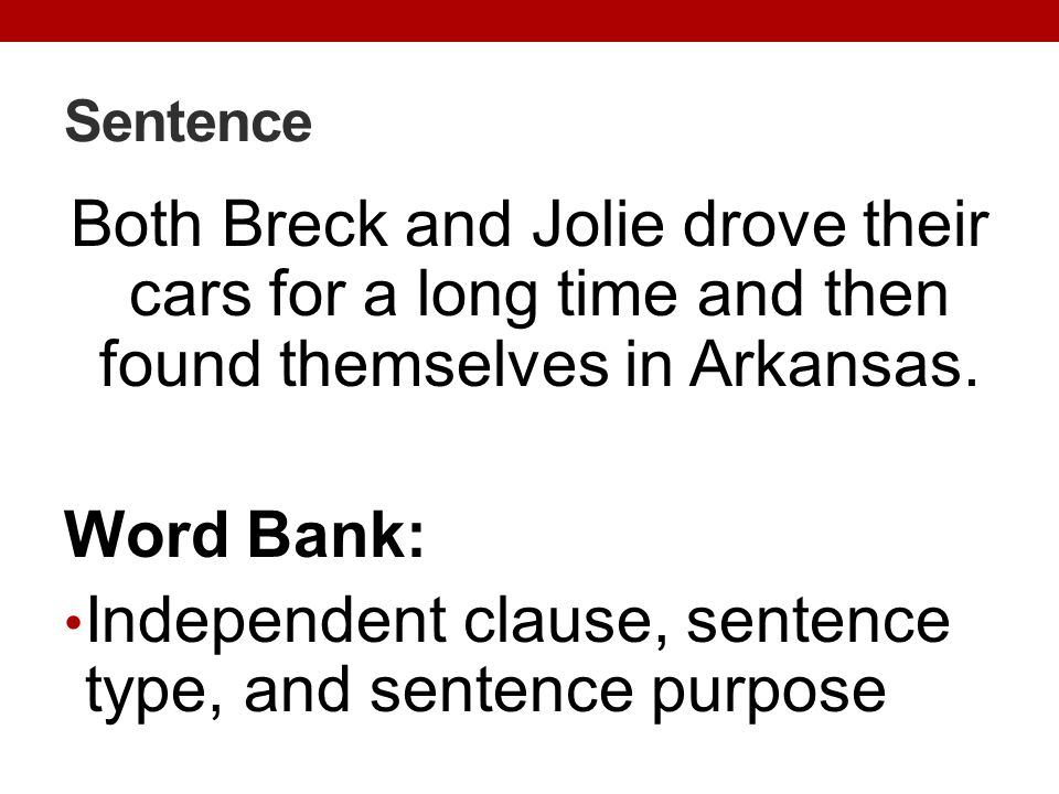 Sentence Both Breck and Jolie drove their cars for a long time and then found themselves in Arkansas. Word Bank: Independent clause, sentence type, an