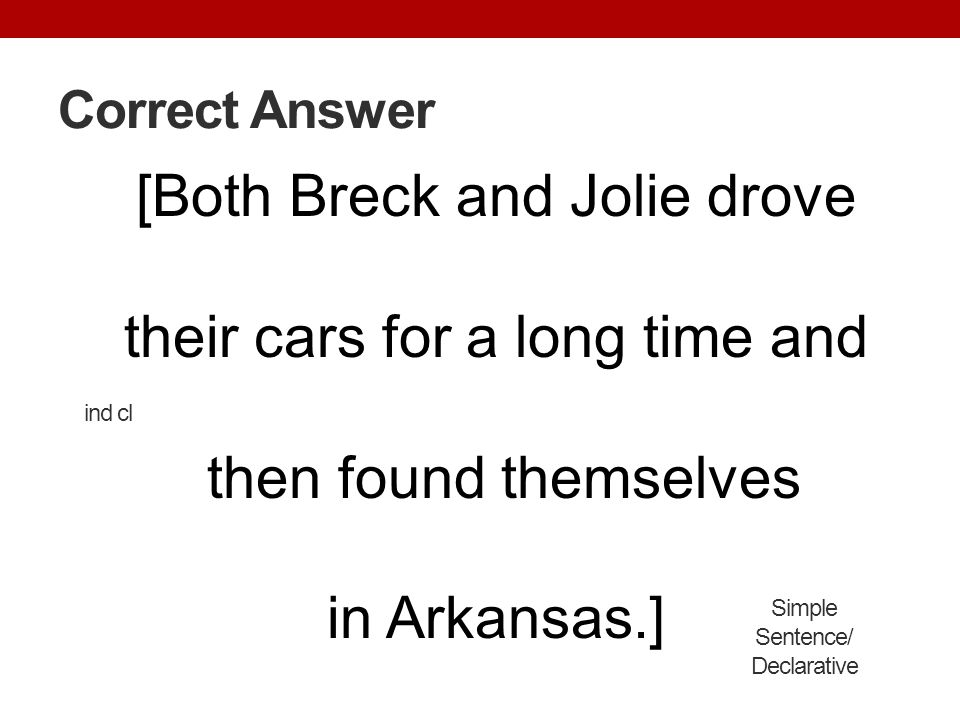 Correct Answer [Both Breck and Jolie drove their cars for a long time and then found themselves in Arkansas.] Simple Sentence/ Declarative ind cl