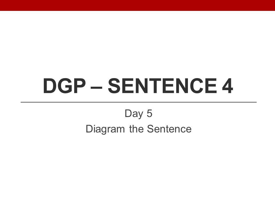 DGP – SENTENCE 4 Day 5 Diagram the Sentence