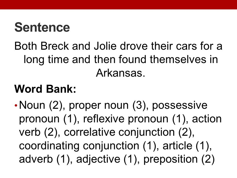 Sentence Both Breck and Jolie drove their cars for a long time and then found themselves in Arkansas. Word Bank: Noun (2), proper noun (3), possessive