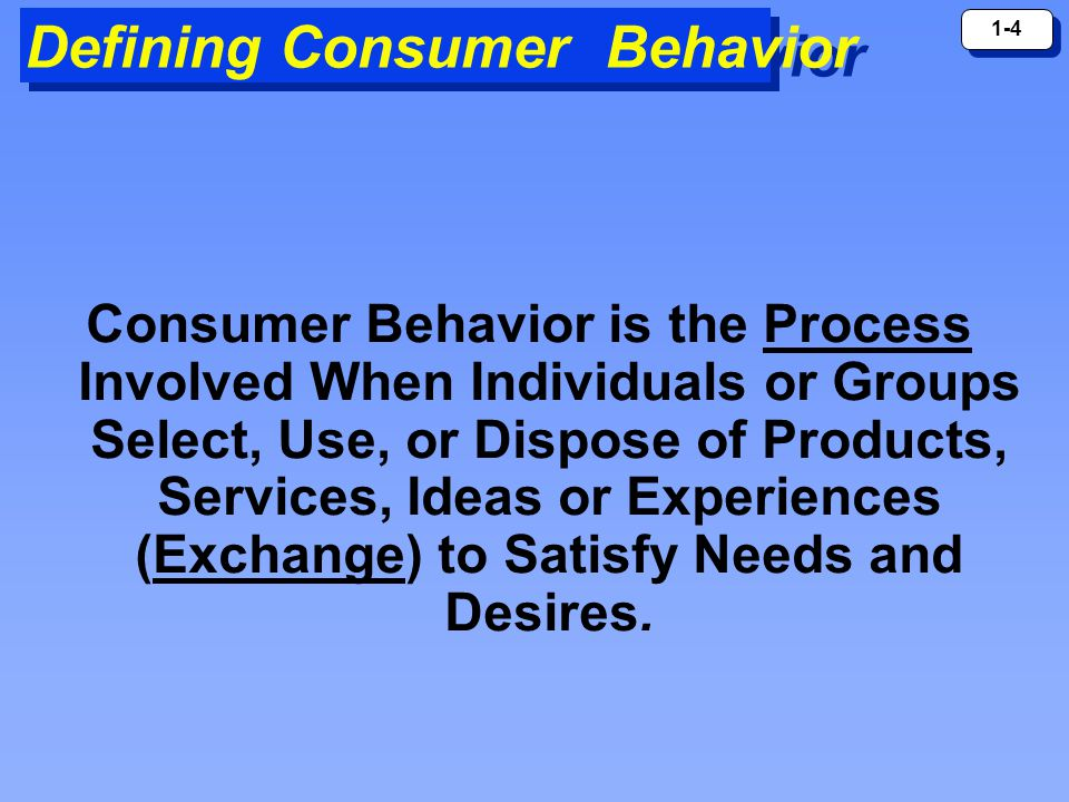1-4 Defining Consumer Behavior Consumer Behavior is the Process Involved When Individuals or Groups Select, Use, or Dispose of Products, Services, Ideas or Experiences (Exchange) to Satisfy Needs and Desires.