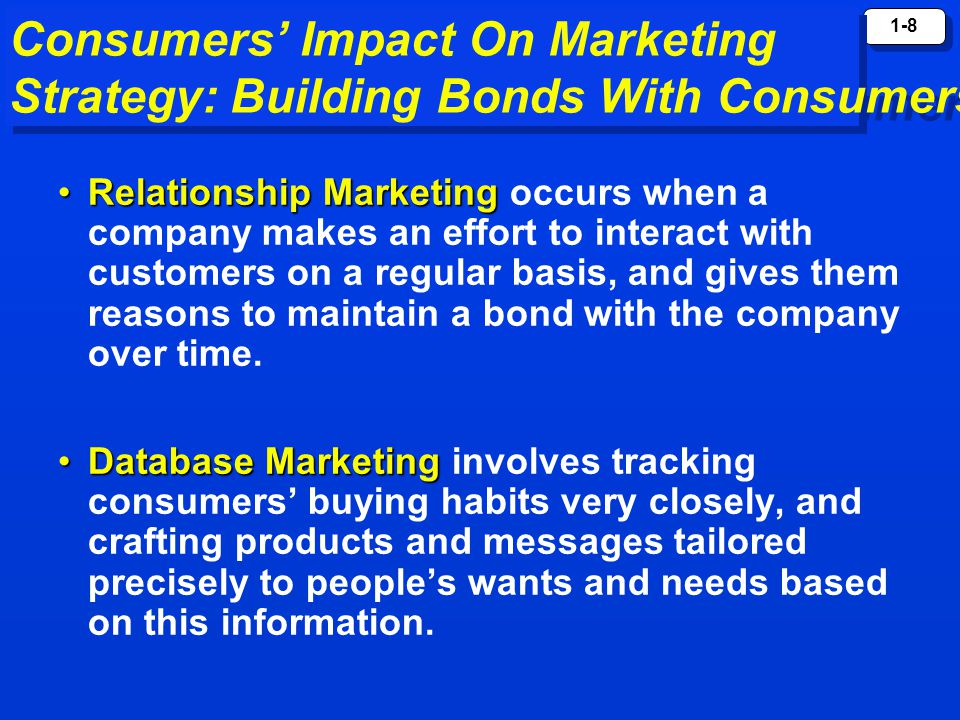 1-8 Consumers' Impact On Marketing Strategy: Building Bonds With Consumers Relationship MarketingRelationship Marketing occurs when a company makes an