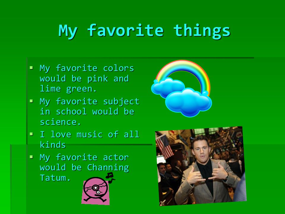 My favorite things  My favorite colors would be pink and lime green.