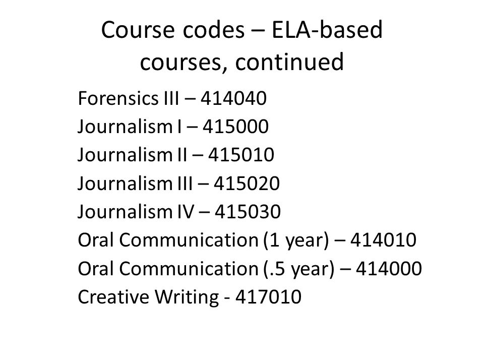 Course codes – ELA-based courses, continued Forensics III – 414040 Journalism I – 415000 Journalism II – 415010 Journalism III – 415020 Journalism IV