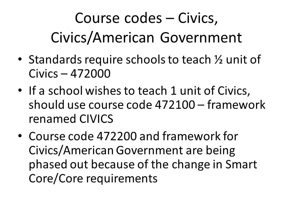 Course codes – Civics, Civics/American Government Standards require schools to teach ½ unit of Civics – 472000 If a school wishes to teach 1 unit of C