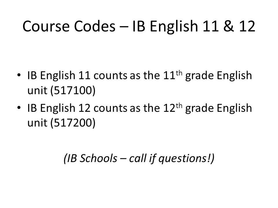 Course Codes – IB English 11 & 12 IB English 11 counts as the 11 th grade English unit (517100) IB English 12 counts as the 12 th grade English unit (517200) (IB Schools – call if questions!)