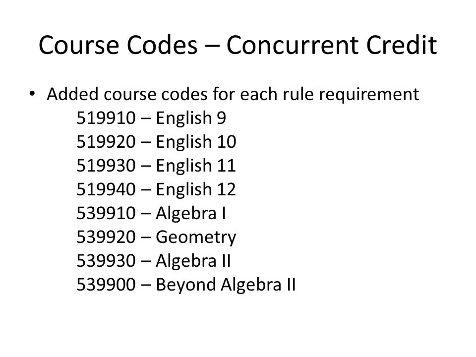 Course Codes – Concurrent Credit Added course codes for each rule requirement 519910 – English 9 519920 – English 10 519930 – English 11 519940 – Engl