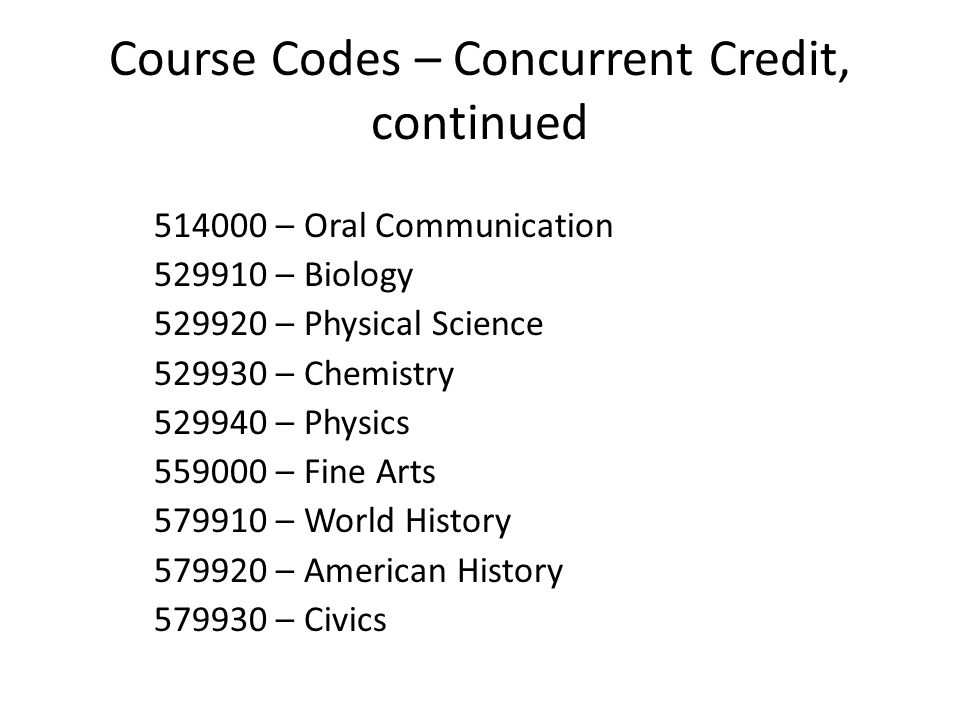 Course Codes – Concurrent Credit, continued 514000 – Oral Communication 529910 – Biology 529920 – Physical Science 529930 – Chemistry 529940 – Physics