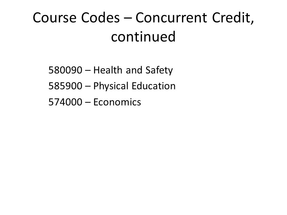 Course Codes – Concurrent Credit, continued 580090 – Health and Safety 585900 – Physical Education 574000 – Economics