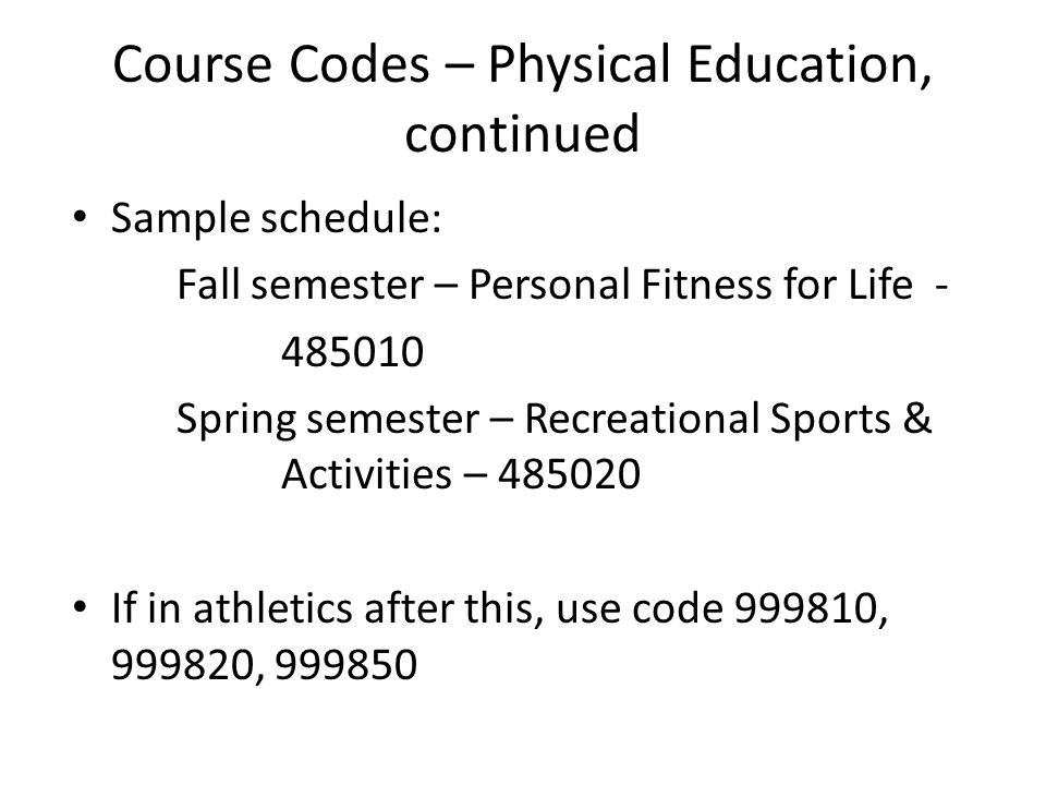 Course Codes – Physical Education, continued Sample schedule: Fall semester – Personal Fitness for Life - 485010 Spring semester – Recreational Sports