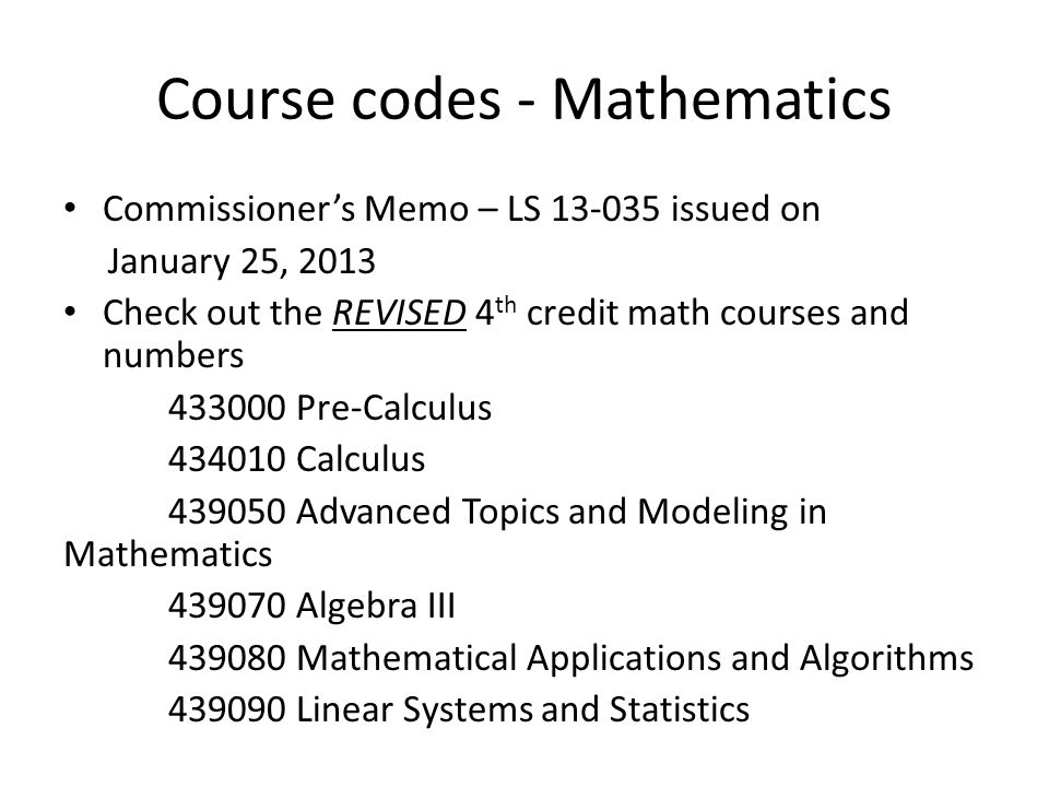 Course codes - Mathematics Commissioner's Memo – LS 13-035 issued on January 25, 2013 Check out the REVISED 4 th credit math courses and numbers 43300