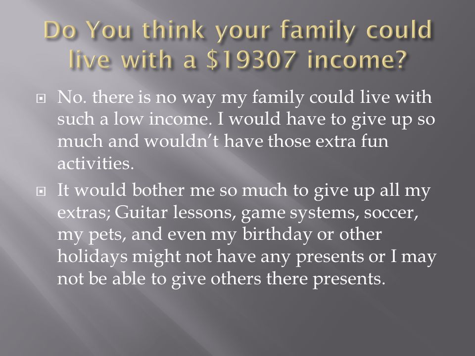  No. there is no way my family could live with such a low income.