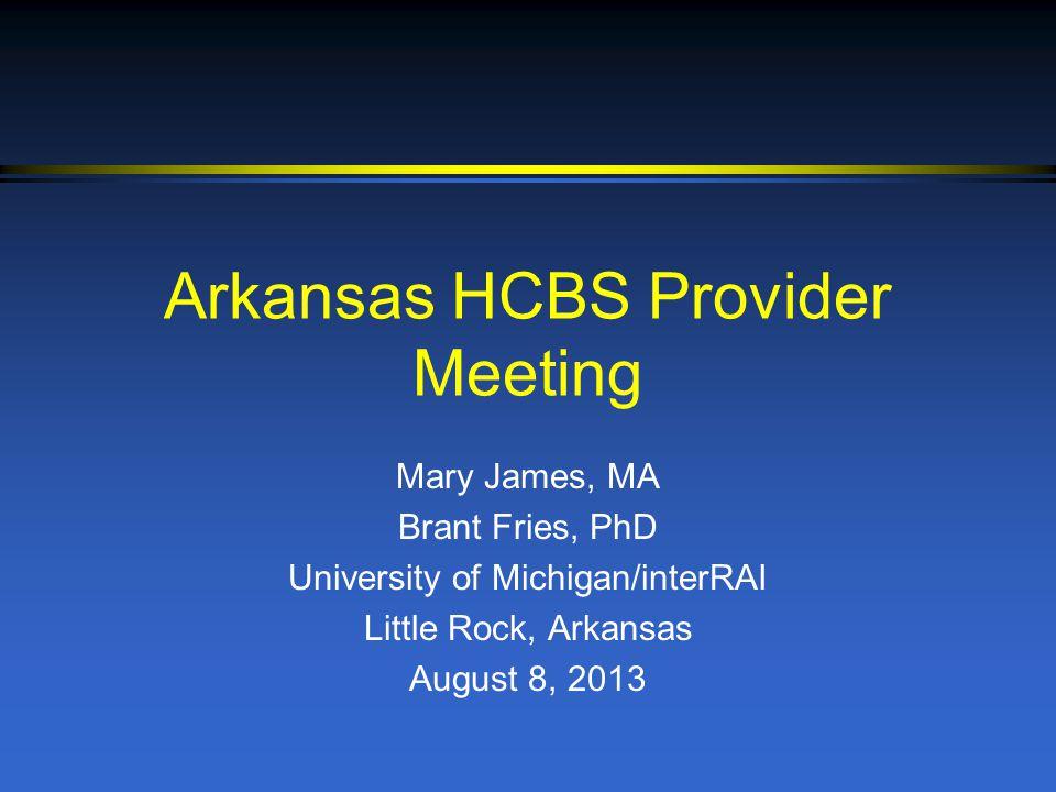Arkansas HCBS Provider Meeting Mary James, MA Brant Fries, PhD University of Michigan/interRAI Little Rock, Arkansas August 8, 2013