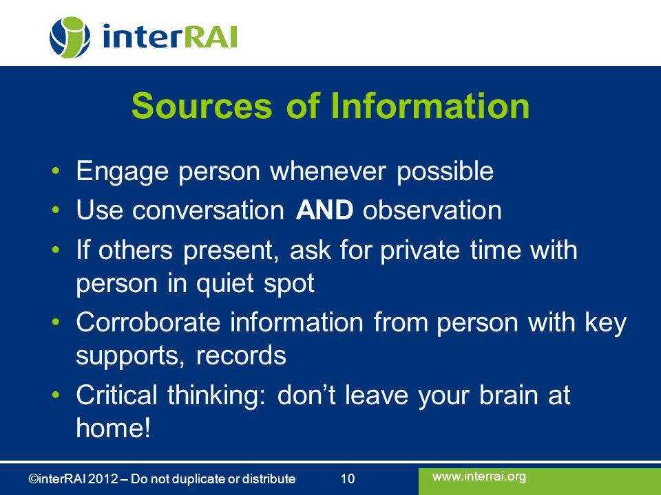 www.interrai.org ©interRAI 2012 – Do not duplicate or distribute 10 Sources of Information Engage person whenever possible Use conversation AND observation If others present, ask for private time with person in quiet spot Corroborate information from person with key supports, records Critical thinking: don't leave your brain at home!