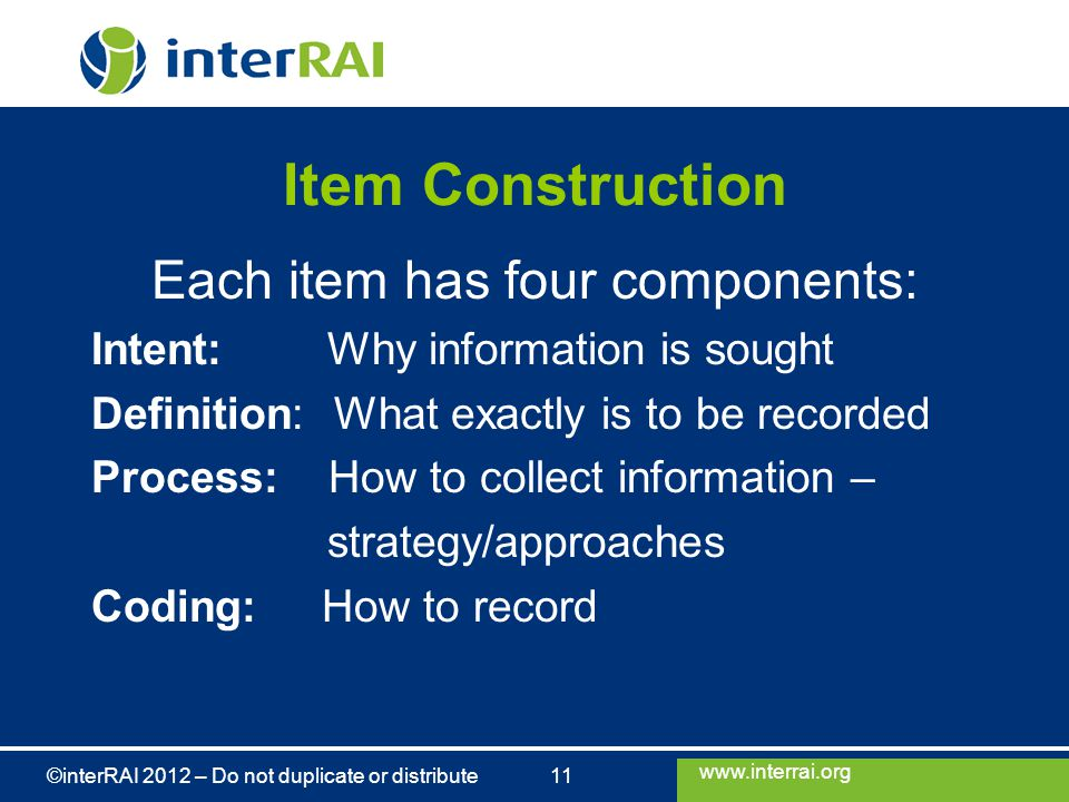 www.interrai.org ©interRAI 2012 – Do not duplicate or distribute 11 Item Construction Each item has four components: Intent: Why information is sought Definition: What exactly is to be recorded Process: How to collect information – strategy/approaches Coding: How to record