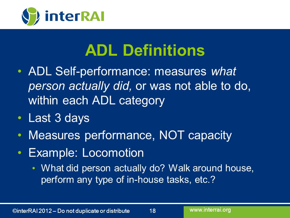 www.interrai.org ©interRAI 2012 – Do not duplicate or distribute 18 ADL Definitions ADL Self-performance: measures what person actually did, or was not able to do, within each ADL category Last 3 days Measures performance, NOT capacity Example: Locomotion What did person actually do.