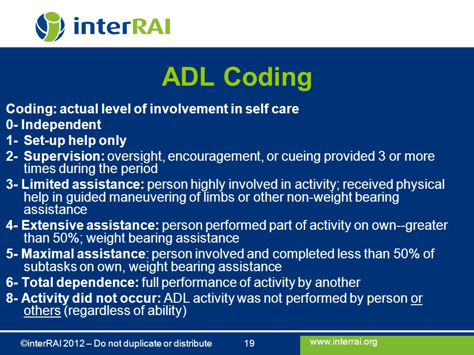 www.interrai.org ©interRAI 2012 – Do not duplicate or distribute 19 ADL Coding Coding: actual level of involvement in self care 0- Independent 1-Set-up help only 2-Supervision: oversight, encouragement, or cueing provided 3 or more times during the period 3- Limited assistance: person highly involved in activity; received physical help in guided maneuvering of limbs or other non-weight bearing assistance 4- Extensive assistance: person performed part of activity on own--greater than 50%; weight bearing assistance 5- Maximal assistance: person involved and completed less than 50% of subtasks on own, weight bearing assistance 6- Total dependence: full performance of activity by another 8- Activity did not occur: ADL activity was not performed by person or others (regardless of ability)