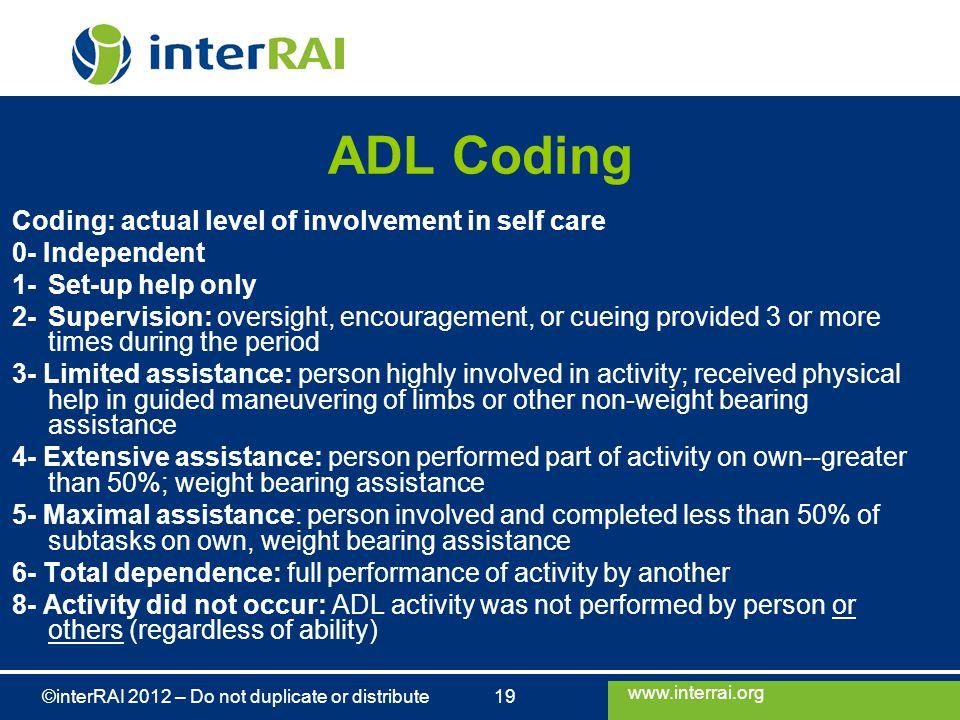 www.interrai.org ©interRAI 2012 – Do not duplicate or distribute 19 ADL Coding Coding: actual level of involvement in self care 0- Independent 1-Set-u