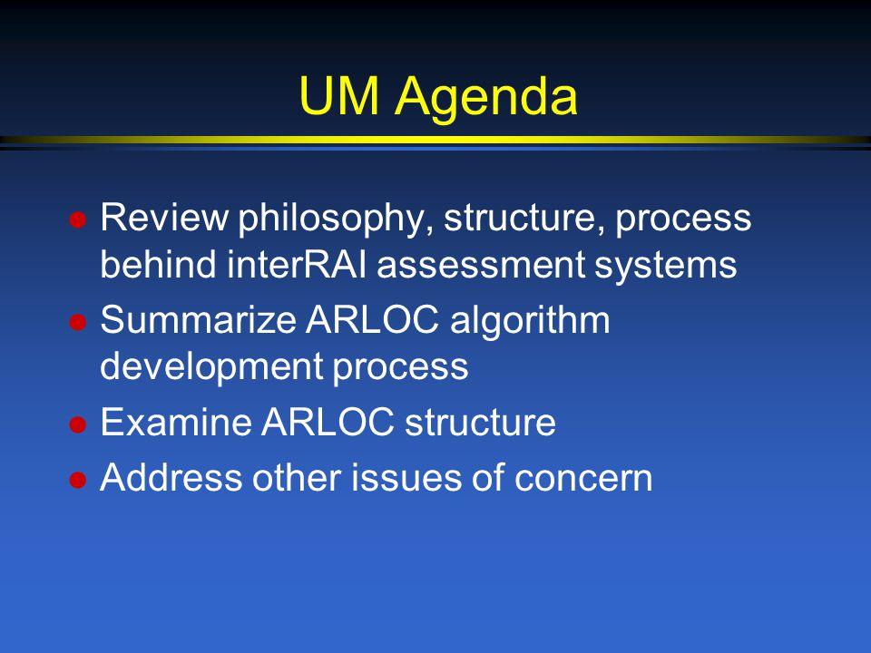 UM Agenda l Review philosophy, structure, process behind interRAI assessment systems l Summarize ARLOC algorithm development process l Examine ARLOC structure l Address other issues of concern