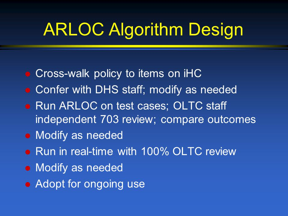 ARLOC Algorithm Design l Cross-walk policy to items on iHC l Confer with DHS staff; modify as needed l Run ARLOC on test cases; OLTC staff independent 703 review; compare outcomes l Modify as needed l Run in real-time with 100% OLTC review l Modify as needed l Adopt for ongoing use