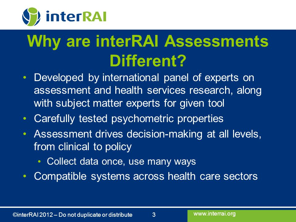 www.interrai.org ©interRAI 2012 – Do not duplicate or distribute 3 Why are interRAI Assessments Different? Developed by international panel of experts