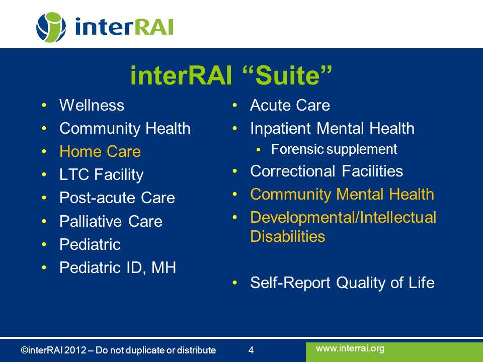 "www.interrai.org ©interRAI 2012 – Do not duplicate or distribute 4 interRAI ""Suite"" Wellness Community Health Home Care LTC Facility Post-acute Care P"