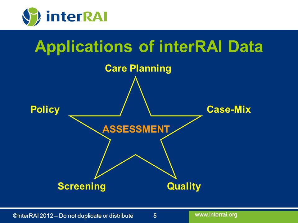 www.interrai.org ©interRAI 2012 – Do not duplicate or distribute 5 Applications of interRAI Data ASSESSMENT Care Planning ScreeningQuality Case-MixPol