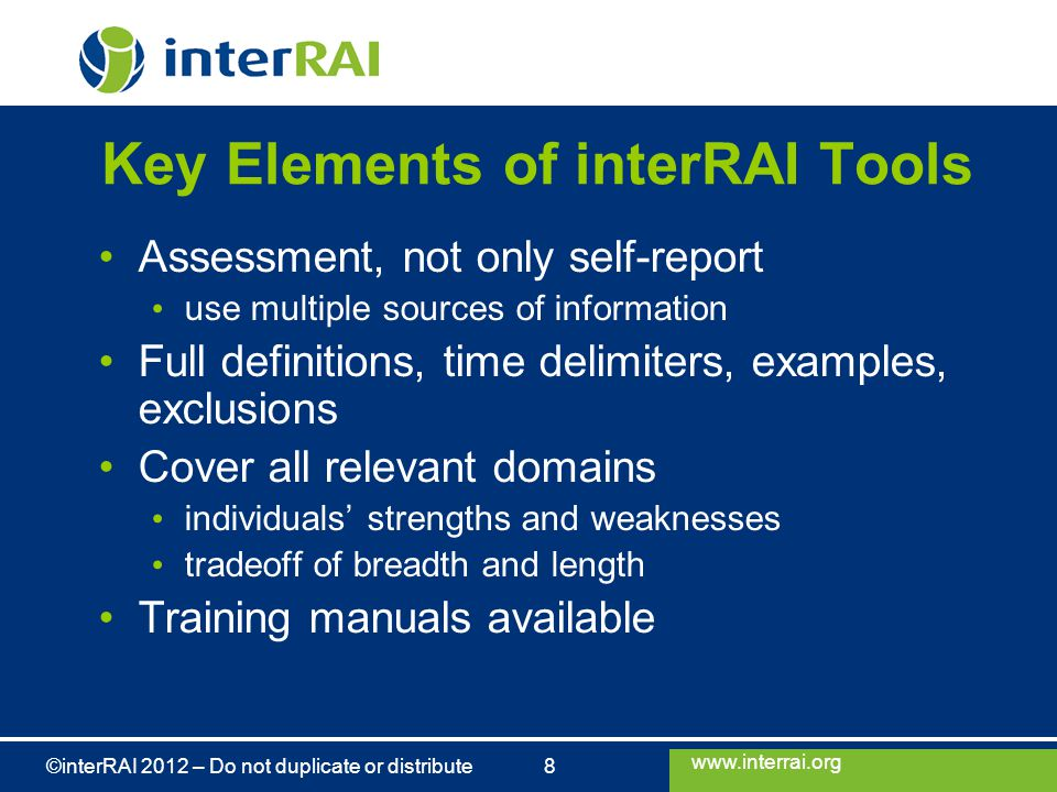 www.interrai.org ©interRAI 2012 – Do not duplicate or distribute 8 Key Elements of interRAI Tools Assessment, not only self-report use multiple sources of information Full definitions, time delimiters, examples, exclusions Cover all relevant domains individuals' strengths and weaknesses tradeoff of breadth and length Training manuals available