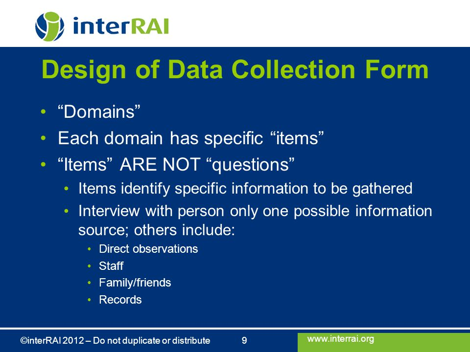 """www.interrai.org ©interRAI 2012 – Do not duplicate or distribute 9 Design of Data Collection Form """"Domains"""" Each domain has specific """"items"""" """"Items"""" A"""