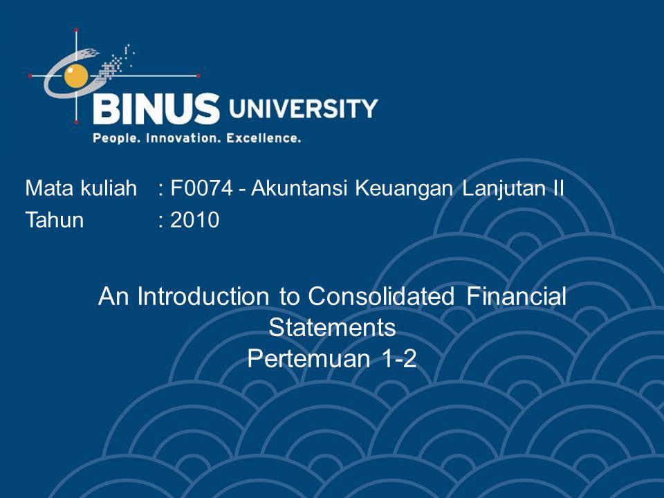 An Introduction to Consolidated Financial Statements Pertemuan 1-2 Mata kuliah: F0074 - Akuntansi Keuangan Lanjutan II Tahun: 2010