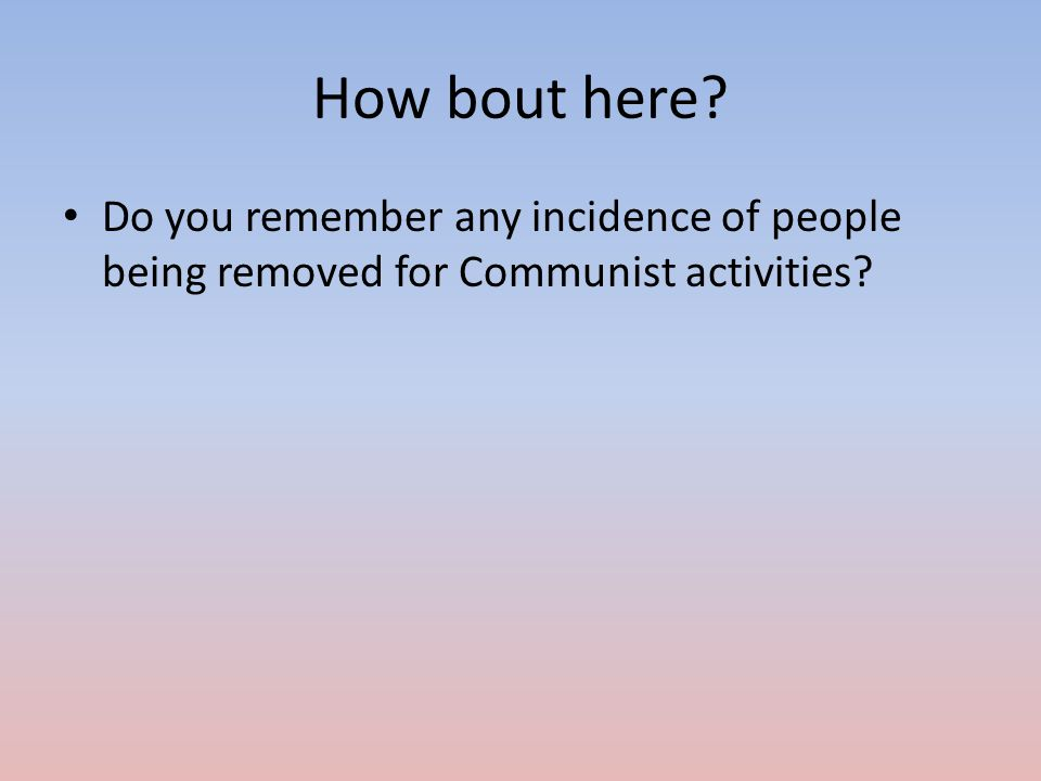 How bout here Do you remember any incidence of people being removed for Communist activities